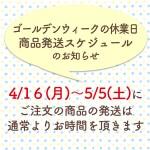GWの休業日・発送スケジュールのお知らせ(4/16〜5/5にご注文の商品の発送は通常よりお時間を頂きます)