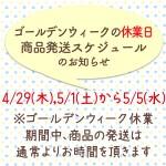 GWの休業日・発送スケジュールのお知らせ(4/18〜5/5にご注文の商品の発送は通常よりお時間を頂きます)